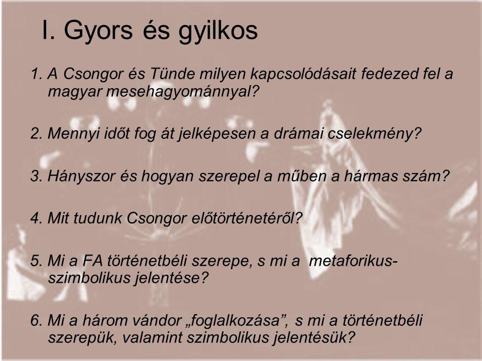 I. Gyors és gyilkos 1. A Csongor és Tünde milyen kapcsolódásait fedezed fel a magyar mesehagyománnyal? 2. Mennyi időt fog át jelképesen a drámai csele