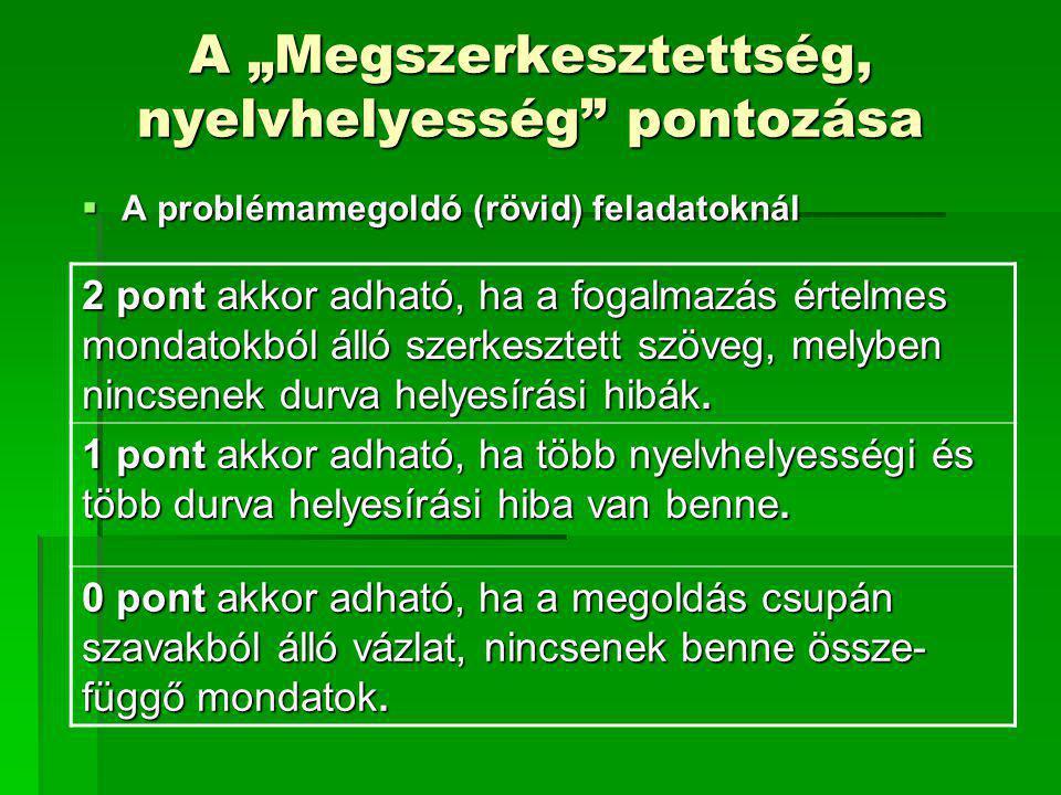 """A """"Megszerkesztettség, nyelvhelyesség"""" pontozása  A problémamegoldó (rövid) feladatoknál 2 pont akkor adható, ha a fogalmazás értelmes mondatokból ál"""