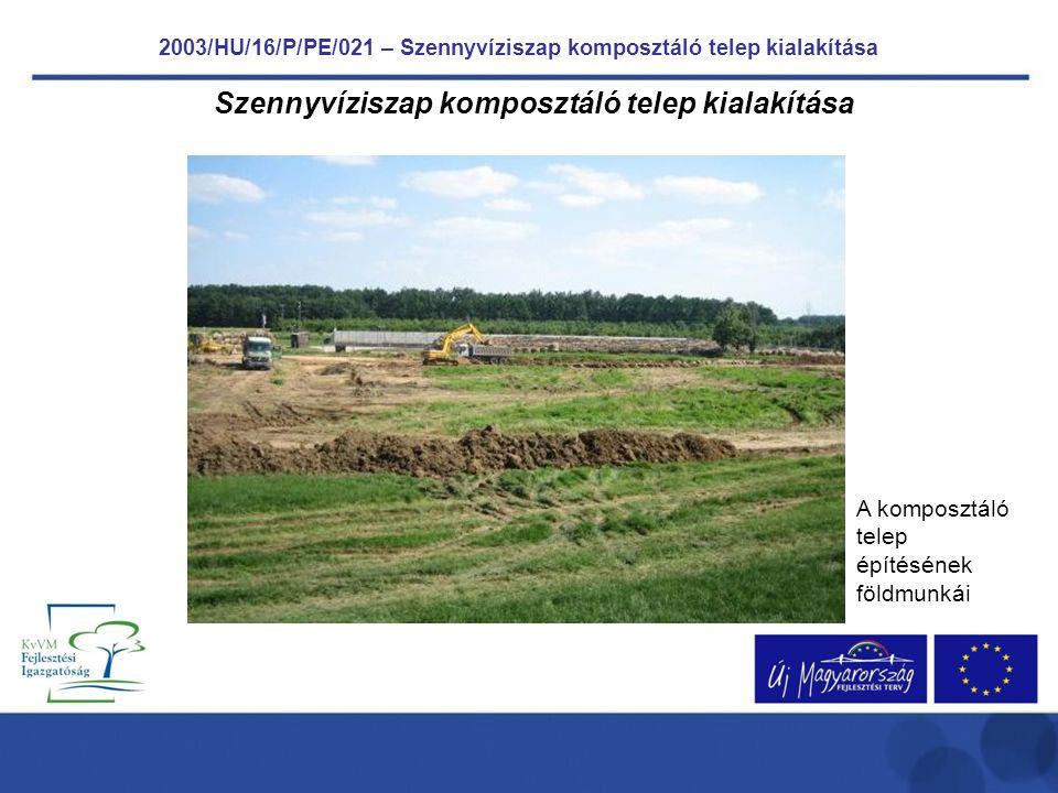 2003/HU/16/P/PE/021 – Szennyvíziszap komposztáló telep kialakítása Szennyvíziszap komposztáló telep kialakítása A komposztáló telep építésének földmunkái