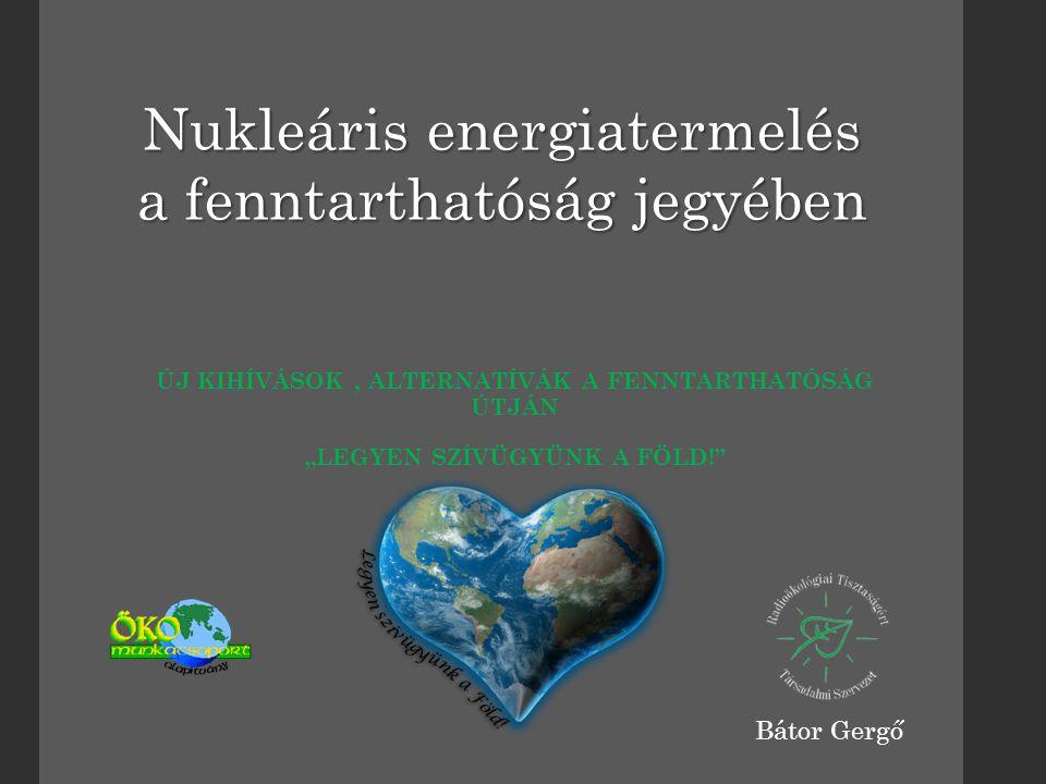 """ÚJ KIHÍVÁSOK, ALTERNATÍVÁK A FENNTARTHATÓSÁG ÚTJÁN """"LEGYEN SZÍVÜGYÜNK A FÖLD! Nukleáris energiatermelés a fenntarthatóság jegyében Bátor Gergő"""