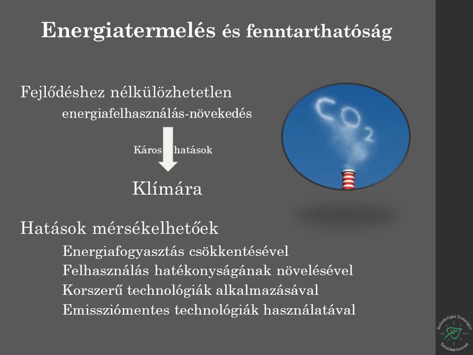 Energiatermelés és fenntarthatóság Fejlődéshez nélkülözhetetlen energiafelhasználás-növekedés Hatások mérsékelhetőek Energiafogyasztás csökkentésével Felhasználás hatékonyságának növelésével Korszerű technológiák alkalmazásával Emissziómentes technológiák használatával Klímára Káros hatások