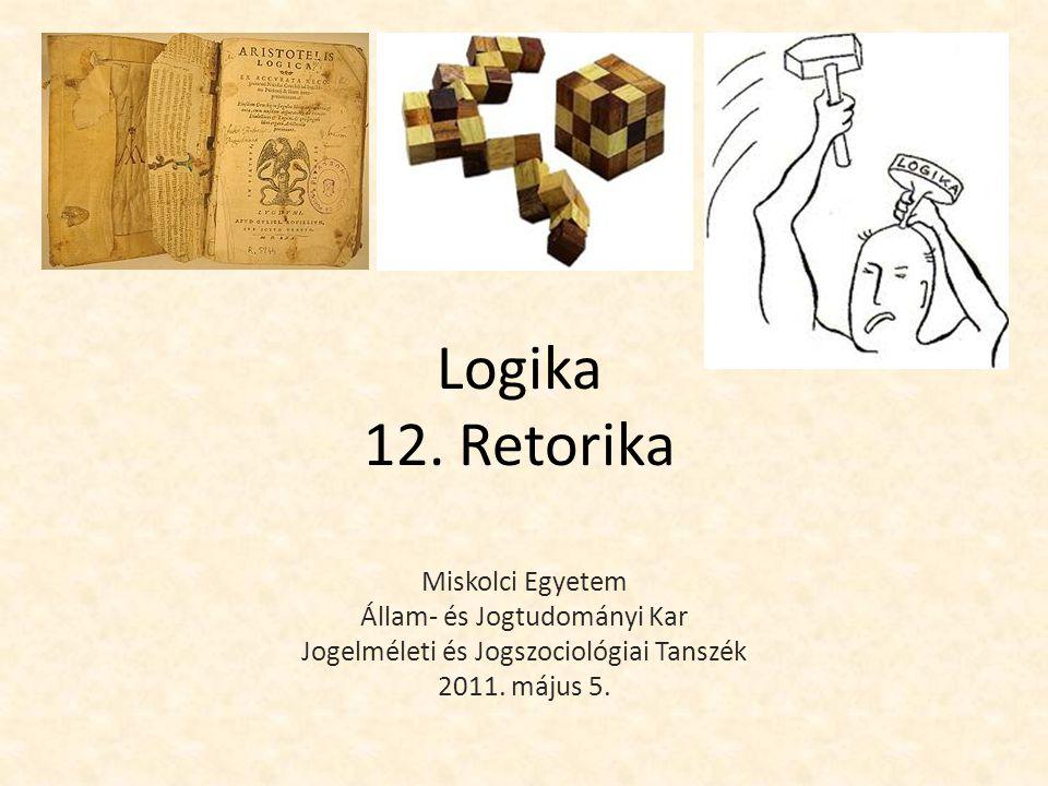 Logika 12. Retorika Miskolci Egyetem Állam- és Jogtudományi Kar Jogelméleti és Jogszociológiai Tanszék 2011. május 5.