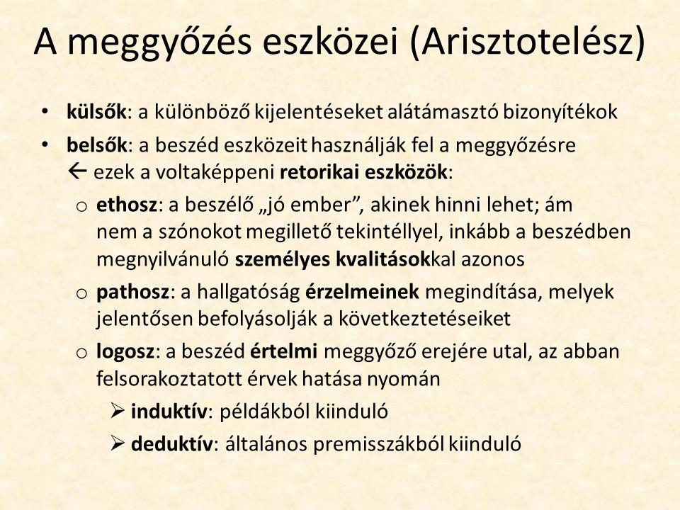 A meggyőzés eszközei (Arisztotelész) külsők: a különböző kijelentéseket alátámasztó bizonyítékok belsők: a beszéd eszközeit használják fel a meggyőzés