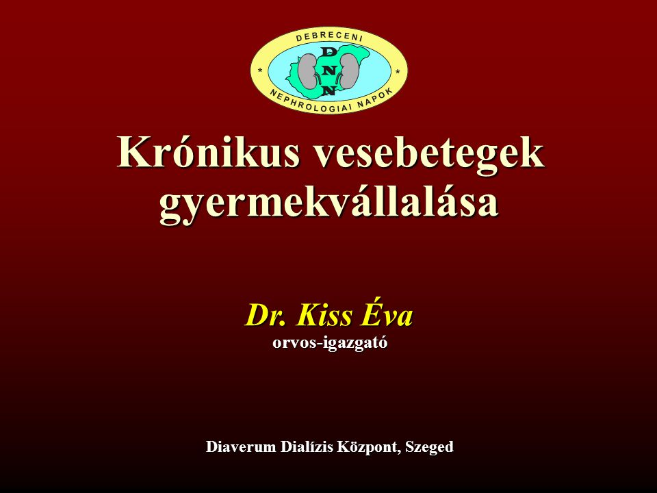 Krónikus vesebetegek gyermekvállalása Dr. Kiss Éva orvos-igazgató Diaverum Dialízis Központ, Szeged