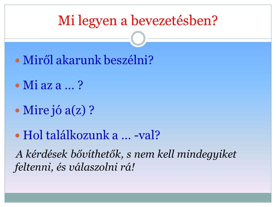 Mi legyen a bevezetésben? Miről akarunk beszélni? Mi az a … ? Mire jó a(z) ? Hol találkozunk a … -val? A kérdések bővíthetők, s nem kell mindegyiket f