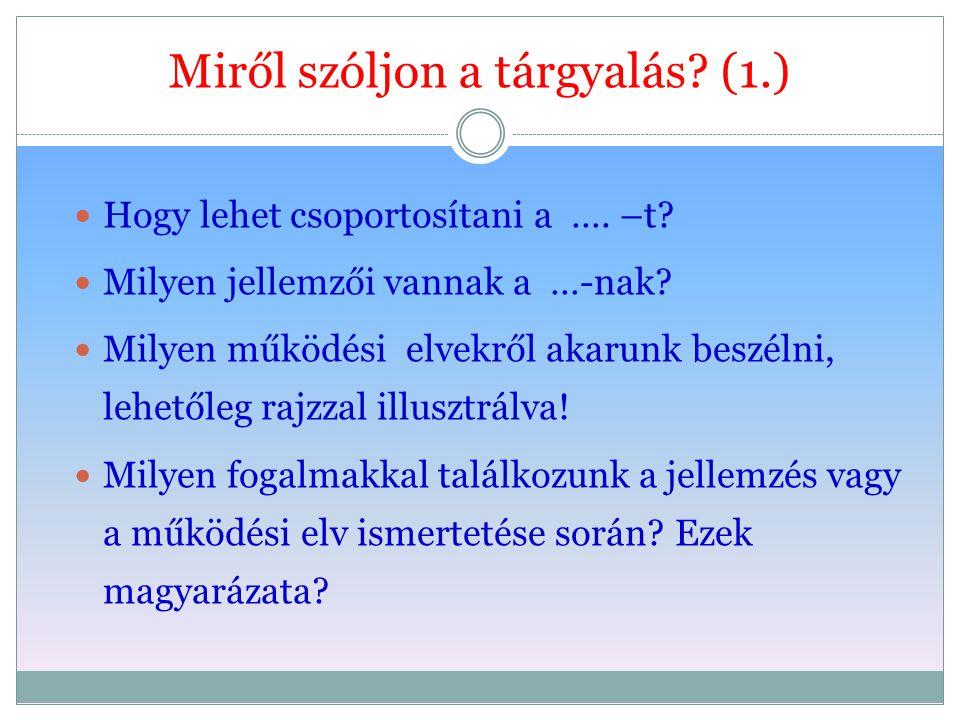 Miről szóljon a tárgyalás? (1.) Hogy lehet csoportosítani a …. –t? Milyen jellemzői vannak a …-nak? Milyen működési elvekről akarunk beszélni, lehetől