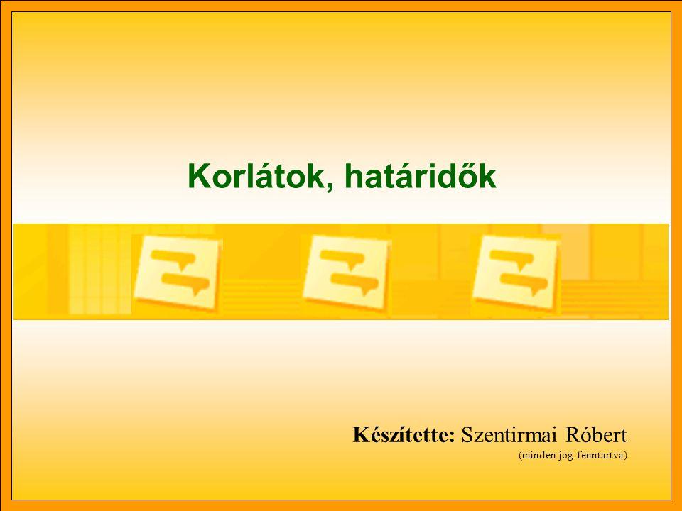 Korlátok, határidők Készítette: Szentirmai Róbert (minden jog fenntartva)