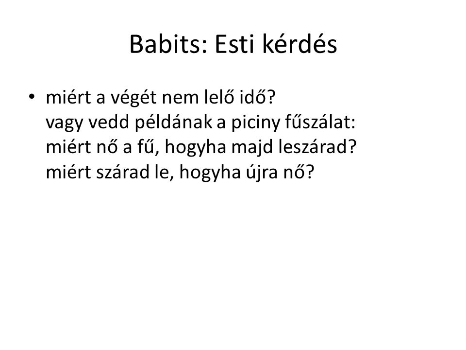 Babits: Esti kérdés miért a végét nem lelő idő? vagy vedd példának a piciny fűszálat: miért nő a fű, hogyha majd leszárad? miért szárad le, hogyha újr
