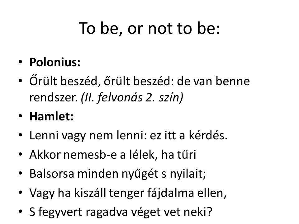 To be, or not to be: Polonius: Őrült beszéd, őrült beszéd: de van benne rendszer. (II. felvonás 2. szín) Hamlet: Lenni vagy nem lenni: ez itt a kérdés