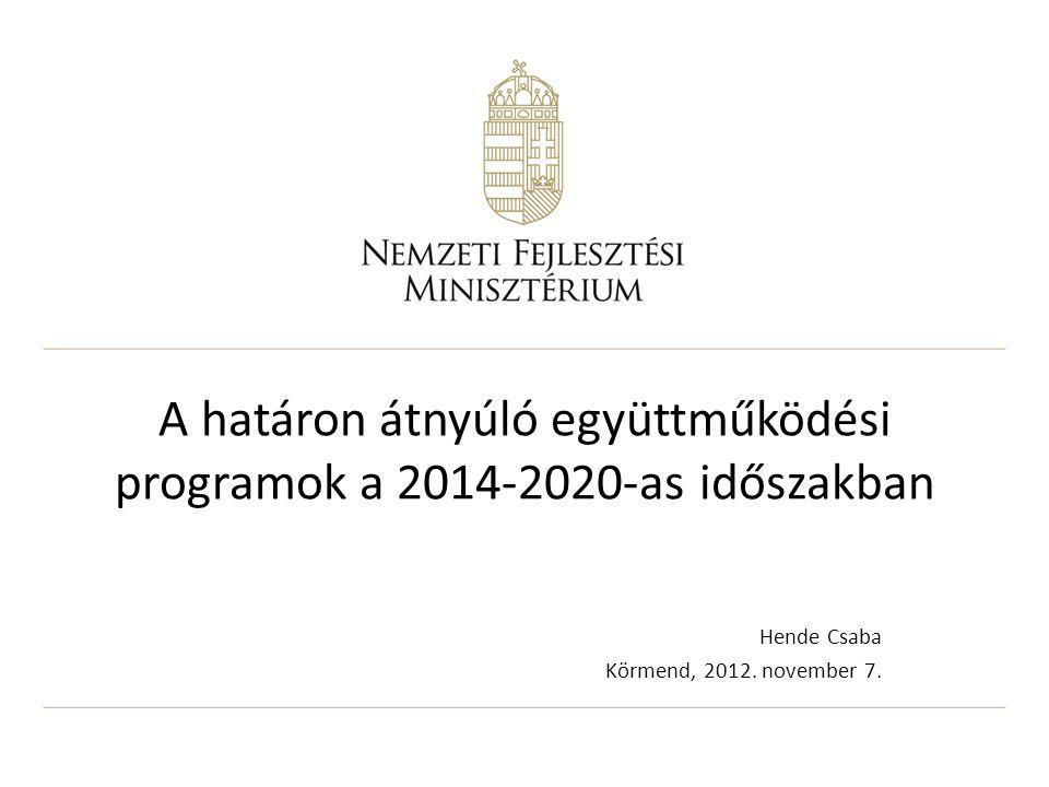 A határon átnyúló együttműködési programok a 2014-2020-as időszakban Hende Csaba Körmend, 2012. november 7.