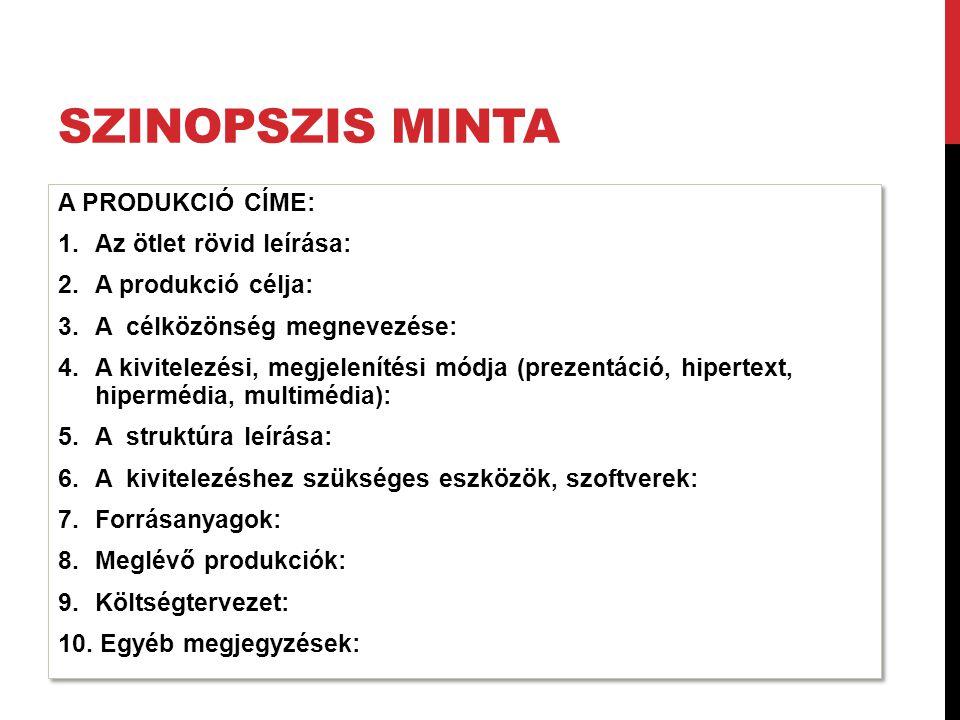 SZINOPSZIS MINTA A PRODUKCIÓ CÍME: 1.Az ötlet rövid leírása: 2.A produkció célja: 3.A célközönség megnevezése: 4.A kivitelezési, megjelenítési módja (prezentáció, hipertext, hipermédia, multimédia): 5.A struktúra leírása: 6.A kivitelezéshez szükséges eszközök, szoftverek: 7.Forrásanyagok: 8.Meglévő produkciók: 9.Költségtervezet: 10.