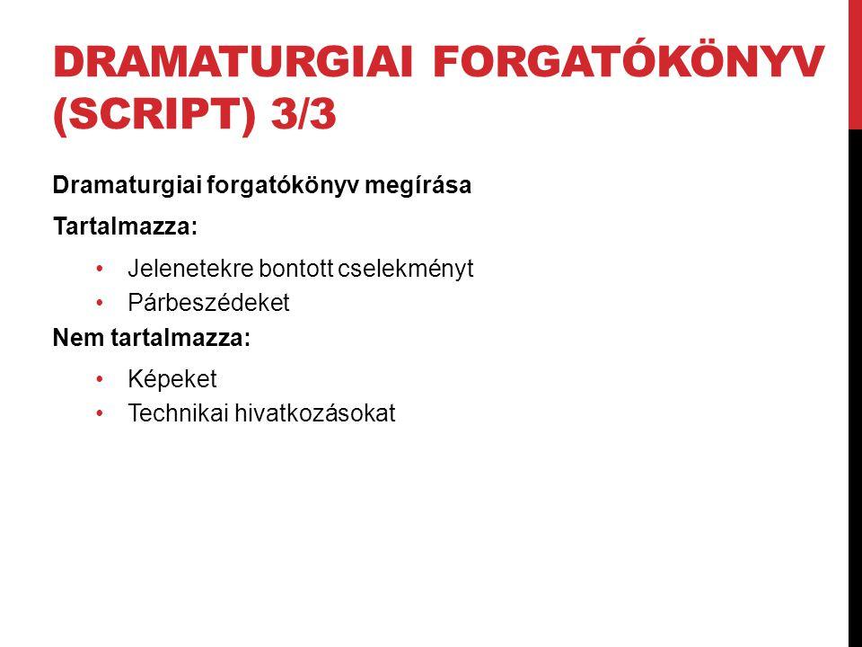 DRAMATURGIAI FORGATÓKÖNYV (SCRIPT) 3/3 Dramaturgiai forgatókönyv megírása Tartalmazza: Jelenetekre bontott cselekményt Párbeszédeket Nem tartalmazza: Képeket Technikai hivatkozásokat