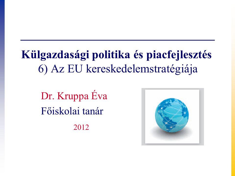 Külgazdasági politika és piacfejlesztés 6) Az EU kereskedelemstratégiája Dr. Kruppa Éva Főiskolai tanár 2012
