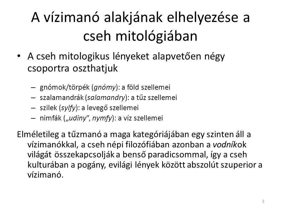 """A vízimanó alakjának elhelyezése a cseh mitológiában A cseh mitologikus lényeket alapvetően négy csoportra oszthatjuk – gnómok/törpék (gnómy): a föld szellemei – szalamandrák (salamandry): a tűz szellemei – szilek (sylfy): a levegő szellemei – nimfák (""""udiny , nymfy): a víz szellemei Elméletileg a tűzmanó a maga kategóriájában egy szinten áll a vízimanókkal, a cseh népi filozófiában azonban a vodníkok világát összekapcsolják a benső paradicsommal, így a cseh kulturában a pogány, evilági lények között abszolút szuperior a vízimanó."""