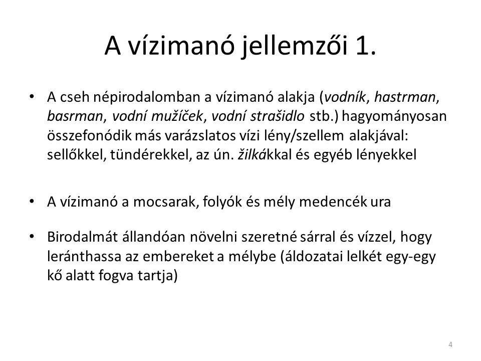 A vízimanó jellemzői 1. A cseh népirodalomban a vízimanó alakja (vodník, hastrman, basrman, vodní mužíček, vodní strašidlo stb.) hagyományosan összefo
