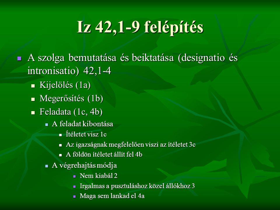 Iz 42,1-9 felépítés A szolga bemutatása és beiktatása (designatio és intronisatio) 42,1-4 A szolga bemutatása és beiktatása (designatio és intronisatio) 42,1-4 Kijelölés (1a) Kijelölés (1a) Megerősítés (1b) Megerősítés (1b) Feladata (1c, 4b) Feladata (1c, 4b) A feladat kibontása A feladat kibontása Ítéletet visz 1c Ítéletet visz 1c Az igazságnak megfelelően viszi az ítéletet 3c Az igazságnak megfelelően viszi az ítéletet 3c A földön ítéletet állít fel 4b A földön ítéletet állít fel 4b A végrehajtás módja A végrehajtás módja Nem kiabál 2 Nem kiabál 2 Irgalmas a pusztuláshoz közel állókhoz 3 Irgalmas a pusztuláshoz közel állókhoz 3 Maga sem lankad el 4a Maga sem lankad el 4a
