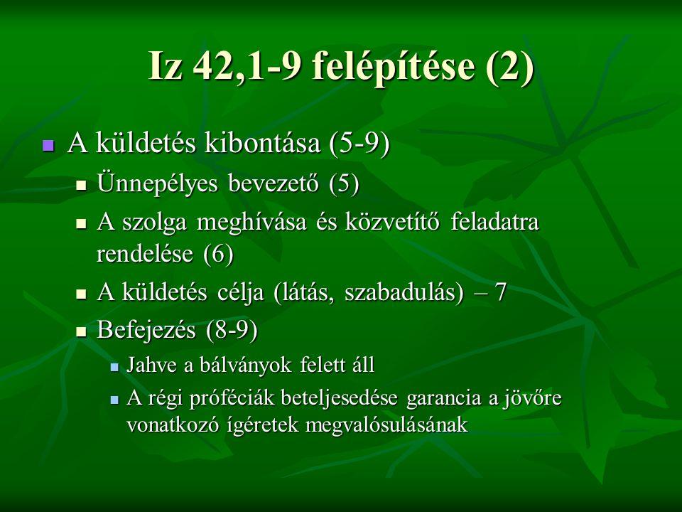 Iz 42,1-9 felépítése (2) A küldetés kibontása (5-9) A küldetés kibontása (5-9) Ünnepélyes bevezető (5) Ünnepélyes bevezető (5) A szolga meghívása és közvetítő feladatra rendelése (6) A szolga meghívása és közvetítő feladatra rendelése (6) A küldetés célja (látás, szabadulás) – 7 A küldetés célja (látás, szabadulás) – 7 Befejezés (8-9) Befejezés (8-9) Jahve a bálványok felett áll Jahve a bálványok felett áll A régi próféciák beteljesedése garancia a jövőre vonatkozó ígéretek megvalósulásának A régi próféciák beteljesedése garancia a jövőre vonatkozó ígéretek megvalósulásának
