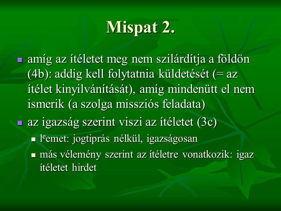 Mispat 2. amíg az ítéletet meg nem szilárdítja a földön (4b): addig kell folytatnia küldetését (= az ítélet kinyilvánítását), amíg mindenütt el nem is