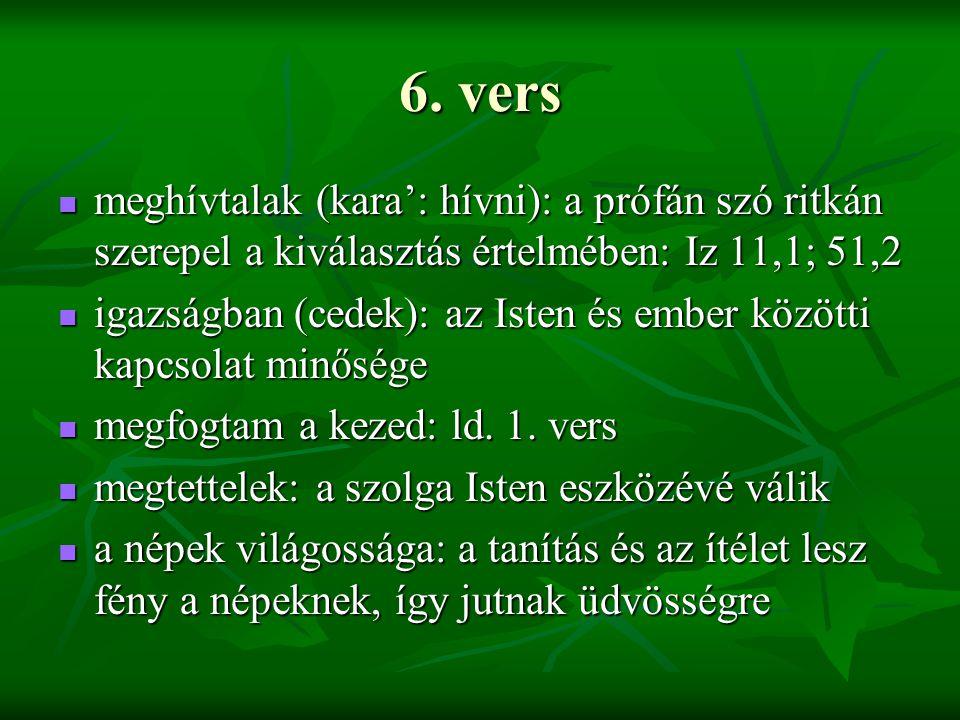 6. vers meghívtalak (kara': hívni): a prófán szó ritkán szerepel a kiválasztás értelmében: Iz 11,1; 51,2 meghívtalak (kara': hívni): a prófán szó ritk