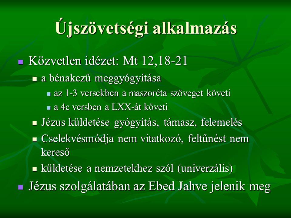 Újszövetségi alkalmazás Közvetlen idézet: Mt 12,18-21 Közvetlen idézet: Mt 12,18-21 a bénakezű meggyógyítása a bénakezű meggyógyítása az 1-3 versekben a maszoréta szöveget követi az 1-3 versekben a maszoréta szöveget követi a 4c versben a LXX-át követi a 4c versben a LXX-át követi Jézus küldetése gyógyítás, támasz, felemelés Jézus küldetése gyógyítás, támasz, felemelés Cselekvésmódja nem vitatkozó, feltűnést nem kereső Cselekvésmódja nem vitatkozó, feltűnést nem kereső küldetése a nemzetekhez szól (univerzális) küldetése a nemzetekhez szól (univerzális) Jézus szolgálatában az Ebed Jahve jelenik meg Jézus szolgálatában az Ebed Jahve jelenik meg