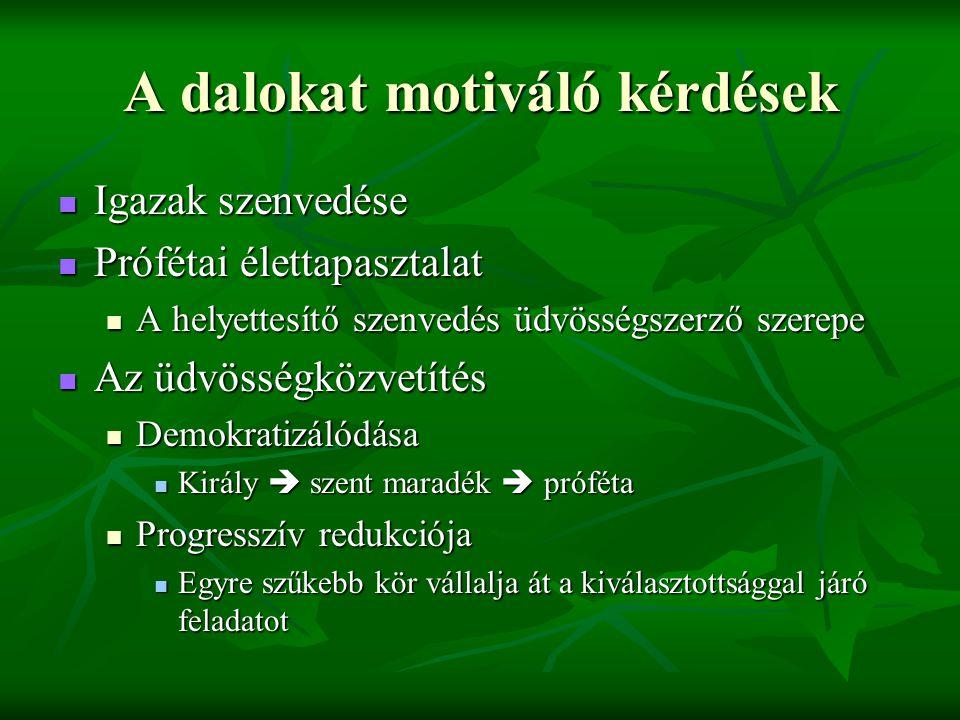 A dalokat motiváló kérdések Igazak szenvedése Igazak szenvedése Prófétai élettapasztalat Prófétai élettapasztalat A helyettesítő szenvedés üdvösségszerző szerepe A helyettesítő szenvedés üdvösségszerző szerepe Az üdvösségközvetítés Az üdvösségközvetítés Demokratizálódása Demokratizálódása Király  szent maradék  próféta Király  szent maradék  próféta Progresszív redukciója Progresszív redukciója Egyre szűkebb kör vállalja át a kiválasztottsággal járó feladatot Egyre szűkebb kör vállalja át a kiválasztottsággal járó feladatot
