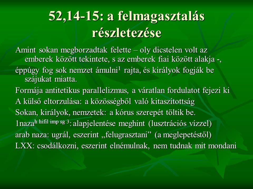 52,14-15: a felmagasztalás részletezése Amint sokan megborzadtak felette – oly dicstelen volt az emberek között tekintete, s az emberek fiai között al