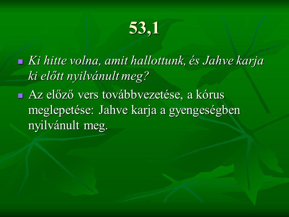 53,1 Ki hitte volna, amit hallottunk, és Jahve karja ki előtt nyilvánult meg? Ki hitte volna, amit hallottunk, és Jahve karja ki előtt nyilvánult meg?
