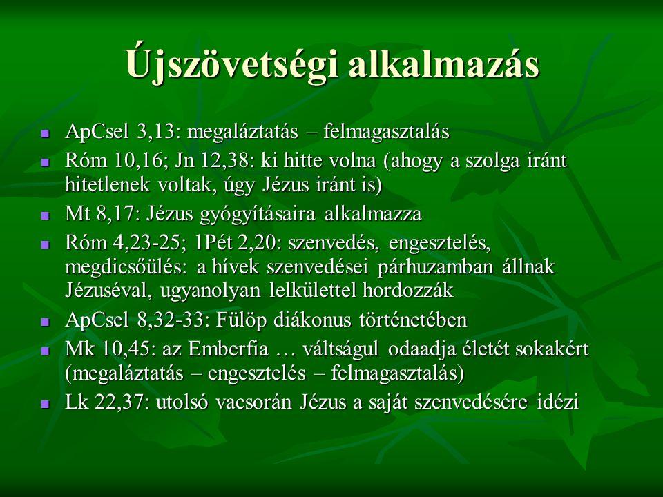 Újszövetségi alkalmazás ApCsel 3,13: megaláztatás – felmagasztalás ApCsel 3,13: megaláztatás – felmagasztalás Róm 10,16; Jn 12,38: ki hitte volna (ahogy a szolga iránt hitetlenek voltak, úgy Jézus iránt is) Róm 10,16; Jn 12,38: ki hitte volna (ahogy a szolga iránt hitetlenek voltak, úgy Jézus iránt is) Mt 8,17: Jézus gyógyításaira alkalmazza Mt 8,17: Jézus gyógyításaira alkalmazza Róm 4,23-25; 1Pét 2,20: szenvedés, engesztelés, megdicsőülés: a hívek szenvedései párhuzamban állnak Jézuséval, ugyanolyan lelkülettel hordozzák Róm 4,23-25; 1Pét 2,20: szenvedés, engesztelés, megdicsőülés: a hívek szenvedései párhuzamban állnak Jézuséval, ugyanolyan lelkülettel hordozzák ApCsel 8,32-33: Fülöp diákonus történetében ApCsel 8,32-33: Fülöp diákonus történetében Mk 10,45: az Emberfia … váltságul odaadja életét sokakért (megaláztatás – engesztelés – felmagasztalás) Mk 10,45: az Emberfia … váltságul odaadja életét sokakért (megaláztatás – engesztelés – felmagasztalás) Lk 22,37: utolsó vacsorán Jézus a saját szenvedésére idézi Lk 22,37: utolsó vacsorán Jézus a saját szenvedésére idézi