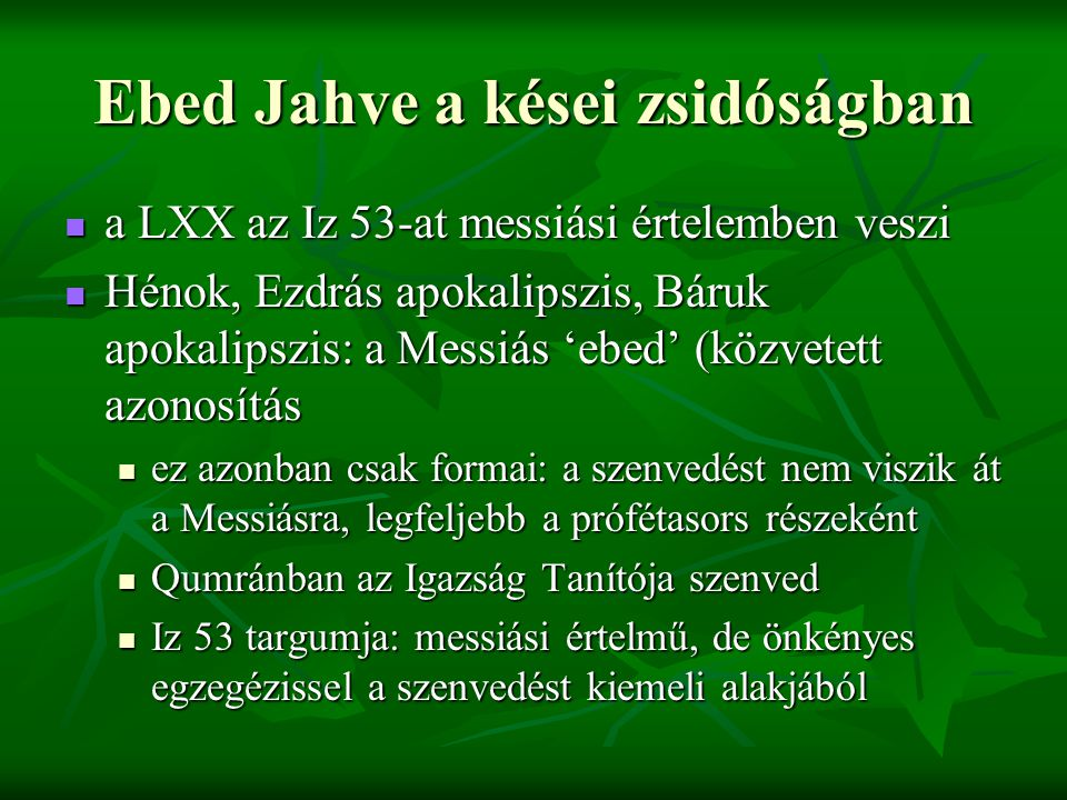 Ebed Jahve a kései zsidóságban a LXX az Iz 53-at messiási értelemben veszi a LXX az Iz 53-at messiási értelemben veszi Hénok, Ezdrás apokalipszis, Báruk apokalipszis: a Messiás 'ebed' (közvetett azonosítás Hénok, Ezdrás apokalipszis, Báruk apokalipszis: a Messiás 'ebed' (közvetett azonosítás ez azonban csak formai: a szenvedést nem viszik át a Messiásra, legfeljebb a prófétasors részeként ez azonban csak formai: a szenvedést nem viszik át a Messiásra, legfeljebb a prófétasors részeként Qumránban az Igazság Tanítója szenved Qumránban az Igazság Tanítója szenved Iz 53 targumja: messiási értelmű, de önkényes egzegézissel a szenvedést kiemeli alakjából Iz 53 targumja: messiási értelmű, de önkényes egzegézissel a szenvedést kiemeli alakjából
