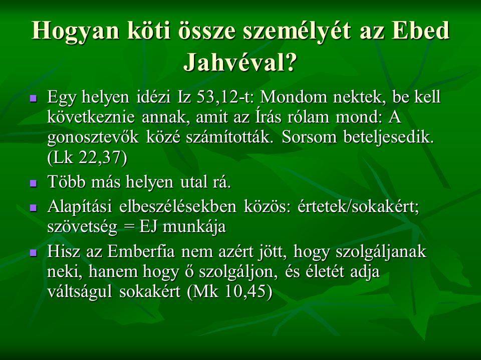 Hogyan köti össze személyét az Ebed Jahvéval? Egy helyen idézi Iz 53,12-t: Mondom nektek, be kell következnie annak, amit az Írás rólam mond: A gonosz