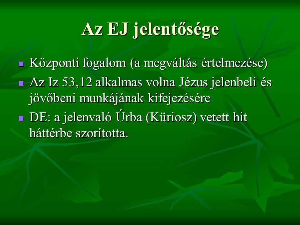 Az EJ jelentősége Központi fogalom (a megváltás értelmezése) Központi fogalom (a megváltás értelmezése) Az Iz 53,12 alkalmas volna Jézus jelenbeli és jövőbeni munkájának kifejezésére Az Iz 53,12 alkalmas volna Jézus jelenbeli és jövőbeni munkájának kifejezésére DE: a jelenvaló Úrba (Küriosz) vetett hit háttérbe szorította.
