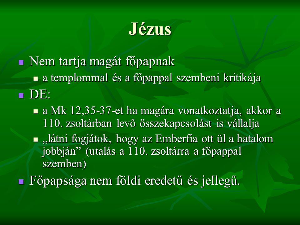 Jézus Nem tartja magát főpapnak Nem tartja magát főpapnak a templommal és a főpappal szembeni kritikája a templommal és a főpappal szembeni kritikája DE: DE: a Mk 12,35-37-et ha magára vonatkoztatja, akkor a 110.