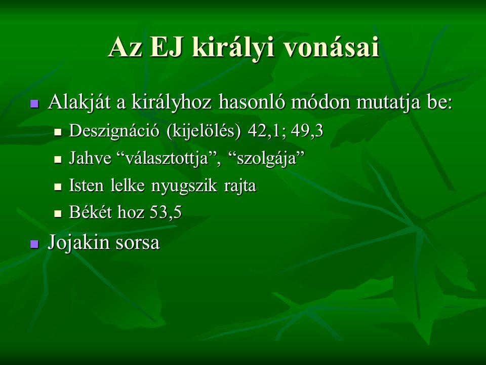 Az EJ királyi vonásai Alakját a királyhoz hasonló módon mutatja be: Alakját a királyhoz hasonló módon mutatja be: Deszignáció (kijelölés) 42,1; 49,3 Deszignáció (kijelölés) 42,1; 49,3 Jahve választottja , szolgája Jahve választottja , szolgája Isten lelke nyugszik rajta Isten lelke nyugszik rajta Békét hoz 53,5 Békét hoz 53,5 Jojakin sorsa Jojakin sorsa