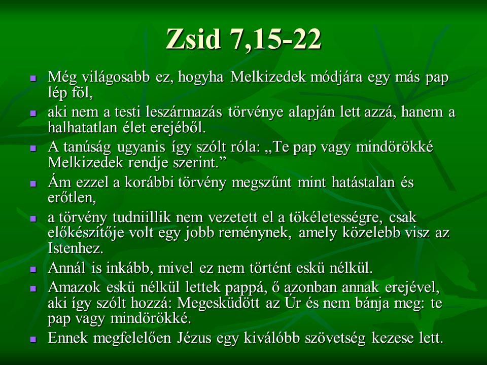 Zsid 7,15-22 Még világosabb ez, hogyha Melkizedek módjára egy más pap lép föl, Még világosabb ez, hogyha Melkizedek módjára egy más pap lép föl, aki nem a testi leszármazás törvénye alapján lett azzá, hanem a halhatatlan élet erejéből.
