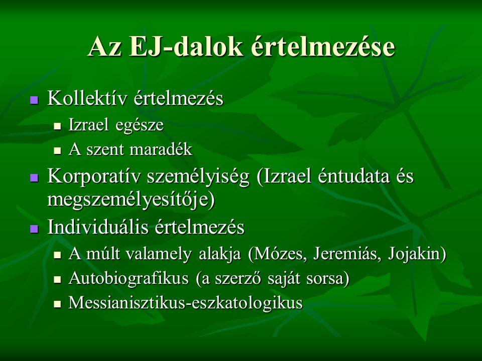 Az EJ-dalok értelmezése Kollektív értelmezés Kollektív értelmezés Izrael egésze Izrael egésze A szent maradék A szent maradék Korporatív személyiség (Izrael éntudata és megszemélyesítője) Korporatív személyiség (Izrael éntudata és megszemélyesítője) Individuális értelmezés Individuális értelmezés A múlt valamely alakja (Mózes, Jeremiás, Jojakin) A múlt valamely alakja (Mózes, Jeremiás, Jojakin) Autobiografikus (a szerző saját sorsa) Autobiografikus (a szerző saját sorsa) Messianisztikus-eszkatologikus Messianisztikus-eszkatologikus