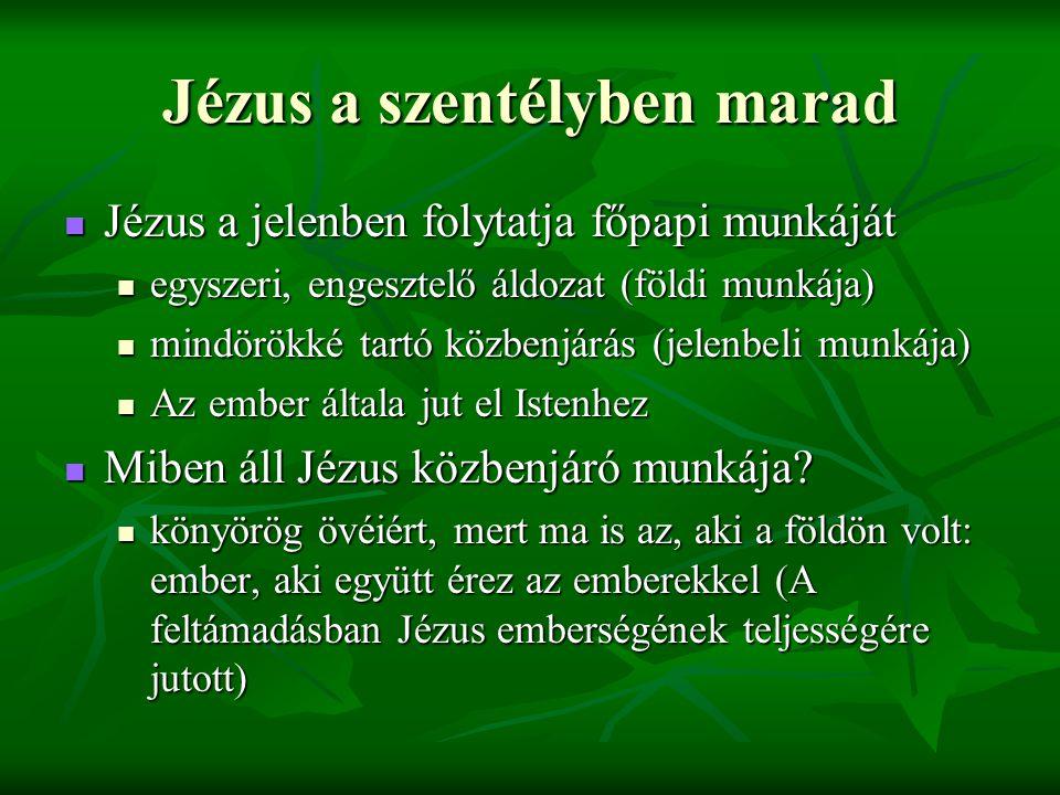 Jézus a szentélyben marad Jézus a jelenben folytatja főpapi munkáját Jézus a jelenben folytatja főpapi munkáját egyszeri, engesztelő áldozat (földi munkája) egyszeri, engesztelő áldozat (földi munkája) mindörökké tartó közbenjárás (jelenbeli munkája) mindörökké tartó közbenjárás (jelenbeli munkája) Az ember általa jut el Istenhez Az ember általa jut el Istenhez Miben áll Jézus közbenjáró munkája.