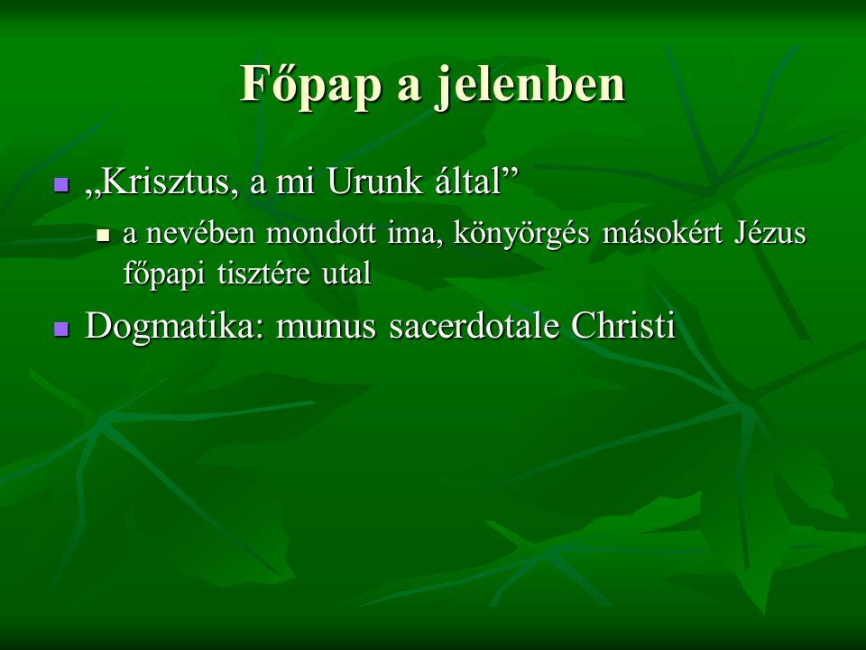 """Főpap a jelenben """"Krisztus, a mi Urunk által """"Krisztus, a mi Urunk által a nevében mondott ima, könyörgés másokért Jézus főpapi tisztére utal a nevében mondott ima, könyörgés másokért Jézus főpapi tisztére utal Dogmatika: munus sacerdotale Christi Dogmatika: munus sacerdotale Christi"""
