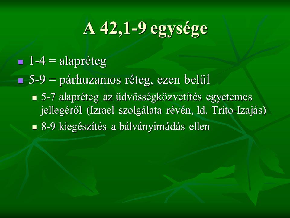 A 42,1-9 egysége 1-4 = alapréteg 1-4 = alapréteg 5-9 = párhuzamos réteg, ezen belül 5-9 = párhuzamos réteg, ezen belül 5-7 alapréteg az üdvösségközvetítés egyetemes jellegéről (Izrael szolgálata révén, ld.