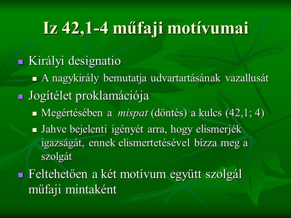 Iz 42,1-4 műfaji motívumai Királyi designatio Királyi designatio A nagykirály bemutatja udvartartásának vazallusát A nagykirály bemutatja udvartartásának vazallusát Jogítélet proklamációja Jogítélet proklamációja Megértésében a mispat (döntés) a kulcs (42,1; 4) Megértésében a mispat (döntés) a kulcs (42,1; 4) Jahve bejelenti igényét arra, hogy elismerjék igazságát, ennek elismertetésével bízza meg a szolgát Jahve bejelenti igényét arra, hogy elismerjék igazságát, ennek elismertetésével bízza meg a szolgát Feltehetően a két motívum együtt szolgál műfaji mintaként Feltehetően a két motívum együtt szolgál műfaji mintaként
