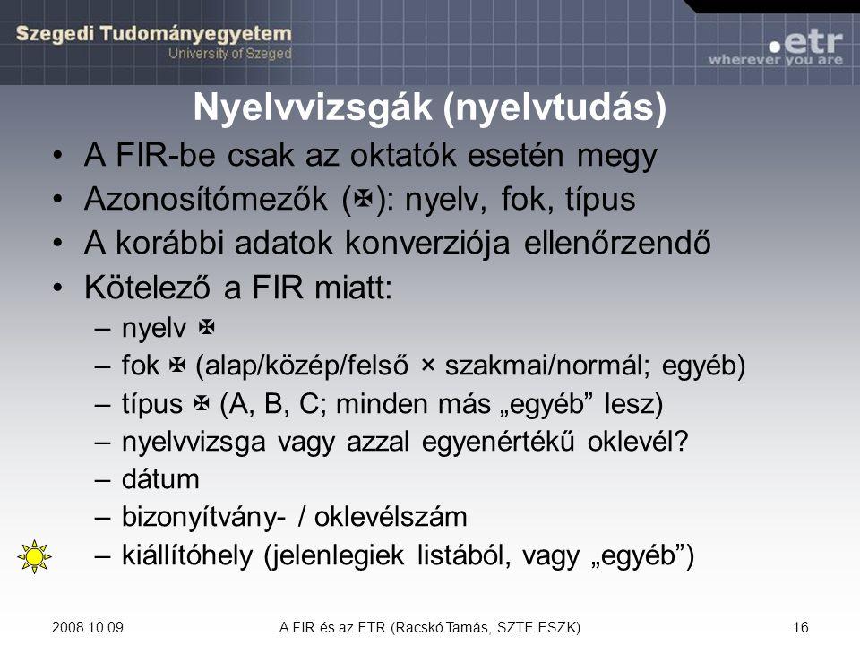 2008.10.09A FIR és az ETR (Racskó Tamás, SZTE ESZK)16 Nyelvvizsgák (nyelvtudás) A FIR-be csak az oktatók esetén megy Azonosítómezők (  ): nyelv, fok,