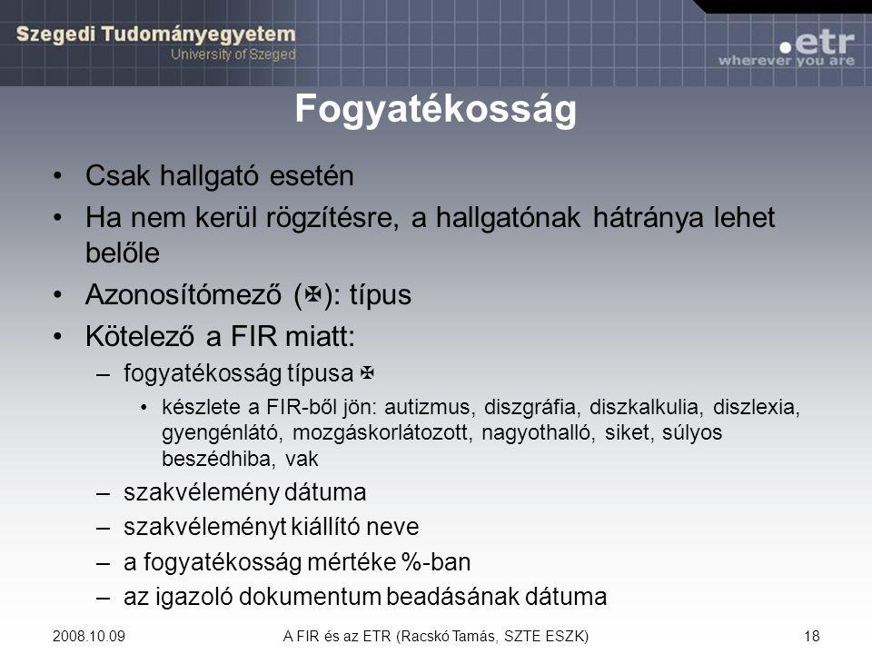 2008.10.09A FIR és az ETR (Racskó Tamás, SZTE ESZK)18 Fogyatékosság Csak hallgató esetén Ha nem kerül rögzítésre, a hallgatónak hátránya lehet belőle