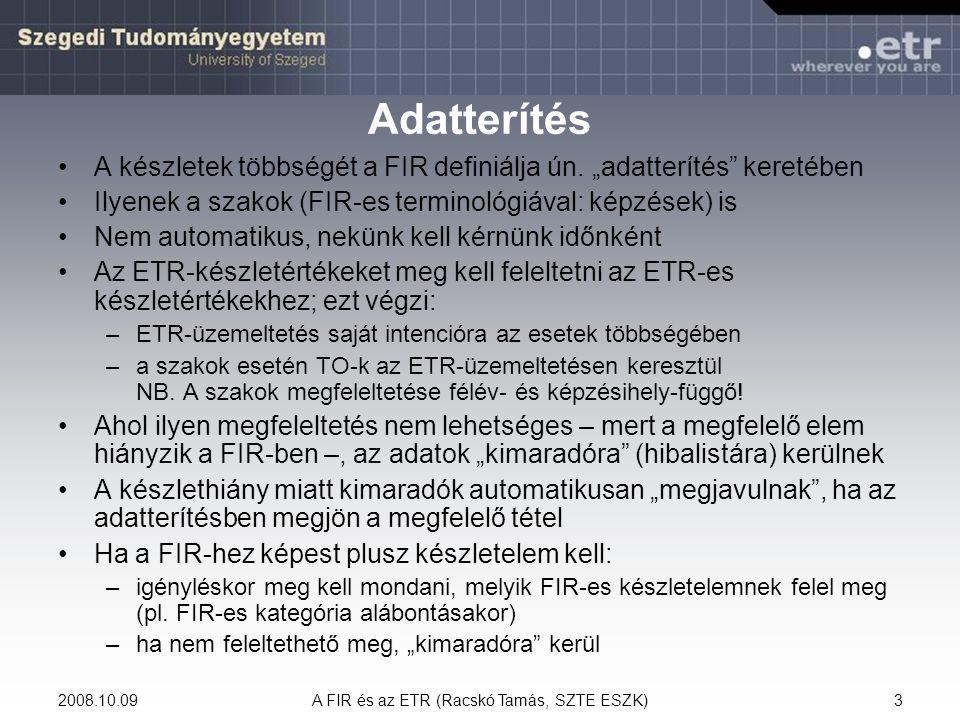 2008.10.09A FIR és az ETR (Racskó Tamás, SZTE ESZK)34 Doktorjelölti jogviszony Az ETR-ben: –Doktorjelölti (D) törzslaptípus –A törzslapról veszi az adatokat Megnyitás dátuma > jogviszony kezdete Lezárás dátuma > jogviszony vége Lezárás oka > megszűnés típusa Egy törzslap – egy jogviszony Nem határozott idejű, lehet nyitva létrehozni Szak (képzés), félév nem kapcsolódik hozzá FIR-be jelentendő még: –Kapcsolódó doktori iskola – tudományterület  párok (legalább egy) FIR-be nem jelentődik, de segíthet a megelőző doktori képzés azonosításában: –Doktori képzés adatai mezőcsoport