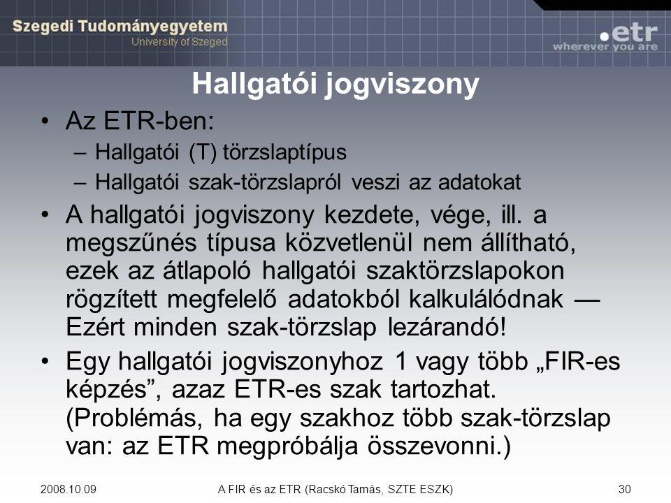 2008.10.09A FIR és az ETR (Racskó Tamás, SZTE ESZK)30 Hallgatói jogviszony Az ETR-ben: –Hallgatói (T) törzslaptípus –Hallgatói szak-törzslapról veszi