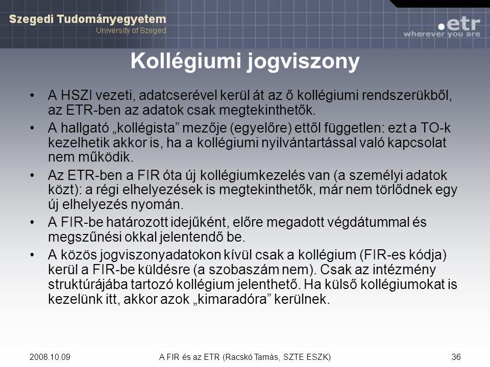 2008.10.09A FIR és az ETR (Racskó Tamás, SZTE ESZK)36 Kollégiumi jogviszony A HSZI vezeti, adatcserével kerül át az ő kollégiumi rendszerükből, az ETR