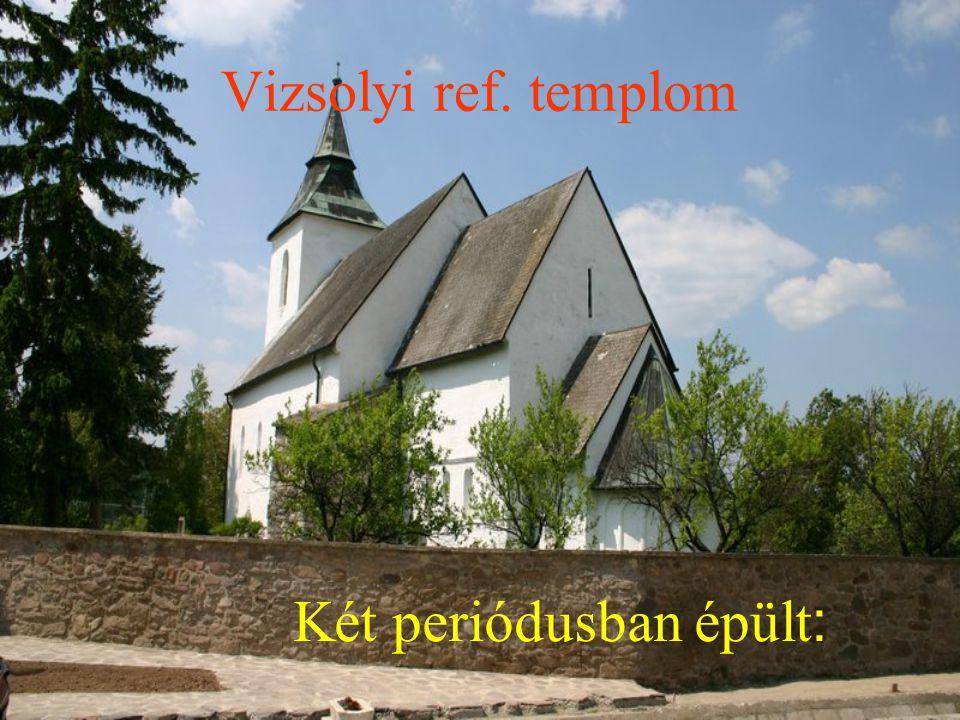 Vizsolyi ref. templom Két periódusban épült :
