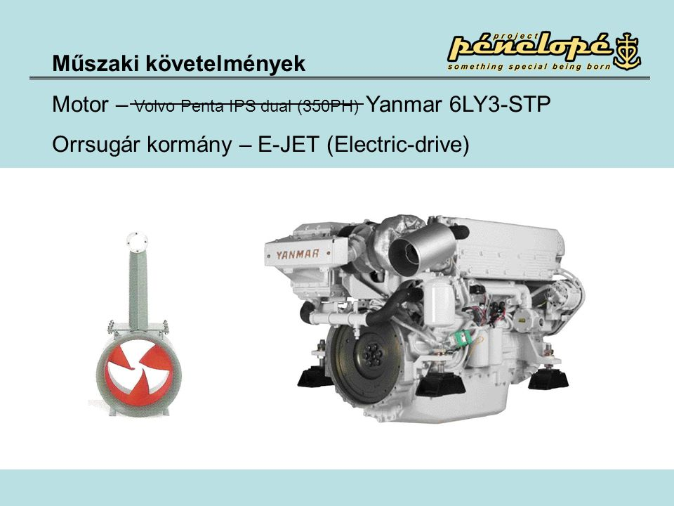 Műszaki követelmények Motor – Volvo Penta IPS dual (350PH) Yanmar 6LY3-STP Orrsugár kormány – E-JET (Electric-drive)