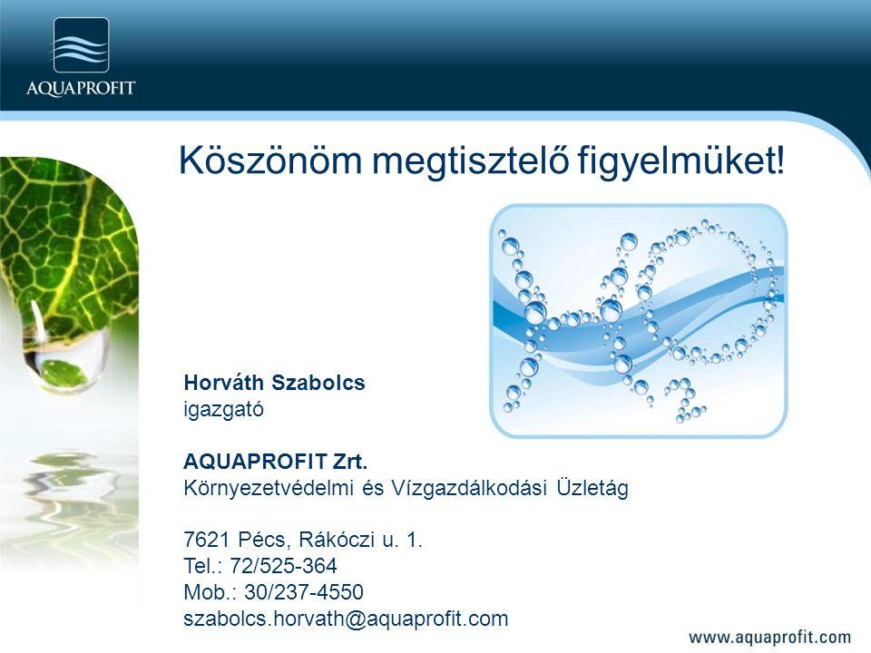 Köszönöm megtisztelő figyelmüket! Horváth Szabolcs igazgató AQUAPROFIT Zrt. Környezetvédelmi és Vízgazdálkodási Üzletág 7621 Pécs, Rákóczi u. 1. Tel.: