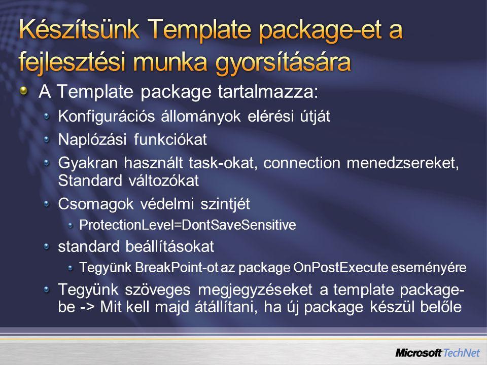 A Template package tartalmazza: Konfigurációs állományok elérési útját Naplózási funkciókat Gyakran használt task-okat, connection menedzsereket, Standard változókat Csomagok védelmi szintjét ProtectionLevel=DontSaveSensitive standard beállításokat Tegyünk BreakPoint-ot az package OnPostExecute eseményére Tegyünk szöveges megjegyzéseket a template package- be -> Mit kell majd átállítani, ha új package készül belőle