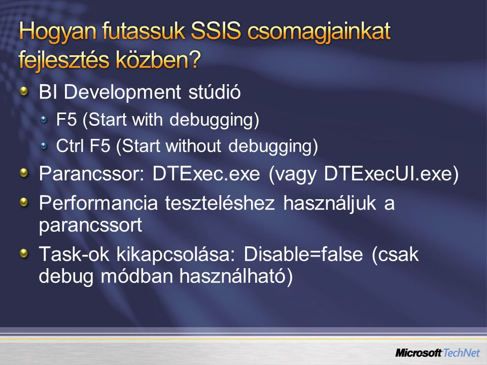 BI Development stúdió F5 (Start with debugging) Ctrl F5 (Start without debugging) Parancssor: DTExec.exe (vagy DTExecUI.exe) Performancia teszteléshez használjuk a parancssort Task-ok kikapcsolása: Disable=false (csak debug módban használható)