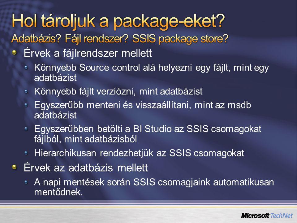 Érvek a fájlrendszer mellett Könnyebb Source control alá helyezni egy fájlt, mint egy adatbázist Könnyebb fájlt verziózni, mint adatbázist Egyszerűbb menteni és visszaállítani, mint az msdb adatbázist Egyszerűbben betölti a BI Studio az SSIS csomagokat fájlból, mint adatbázisból Hierarchikusan rendezhetjük az SSIS csomagokat Érvek az adatbázis mellett A napi mentések során SSIS csomagjaink automatikusan mentődnek.
